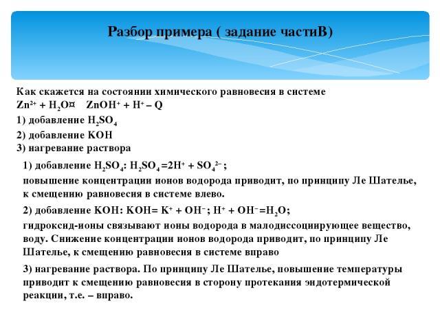 Разбор примера ( задание частиВ) Как скажется на состоянии химического равновесия в системе Zn2++ H2O↔ZnOH++ H+– Q 1) добавление H2SO4 2) добавление KOH 3) нагревание раствора 1) добавление H2SO4: H2SO4=2H++ SO42–; повышение концентрации ио…