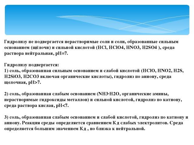 Гидролизу не подвергается нерастворимые соли и соли, образованные сильным основанием (щёлочи) и сильной кислотой (HCl, HClO4, HNO3, H2SO4 ), среда раствора нейтральная, рН=7. Гидролизу подвергается: 1) соль, образованная сильным основанием и слабой …