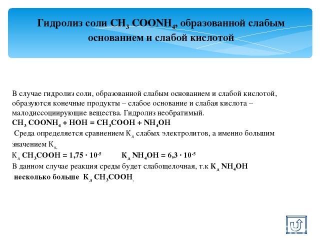 Гидролиз соли СН3 СООNН4, образованной слабым основанием и слабой кислотой В случае гидролиз соли, образованной слабым основанием и слабой кислотой, образуются конечные продукты – слабое основание и слабая кислота – малодиссоциирующие вещества. Гидр…