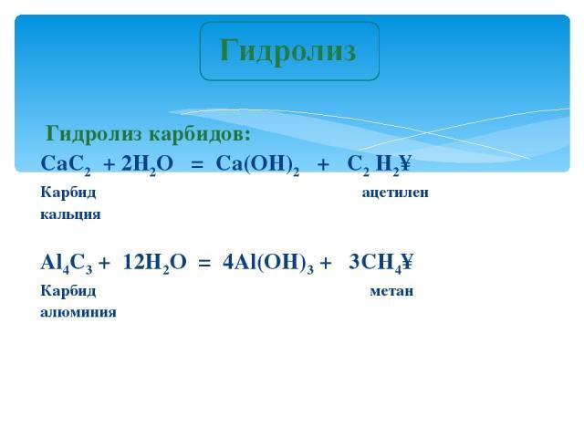 Гидролиз карбидов: CaC2 + 2H2O = Ca(OH)2 + C2 H2↑ Карбид ацетилен кальция Al4C3 + 12H2O = 4Al(OH)3 + 3CH4↑ Карбид метан алюминия