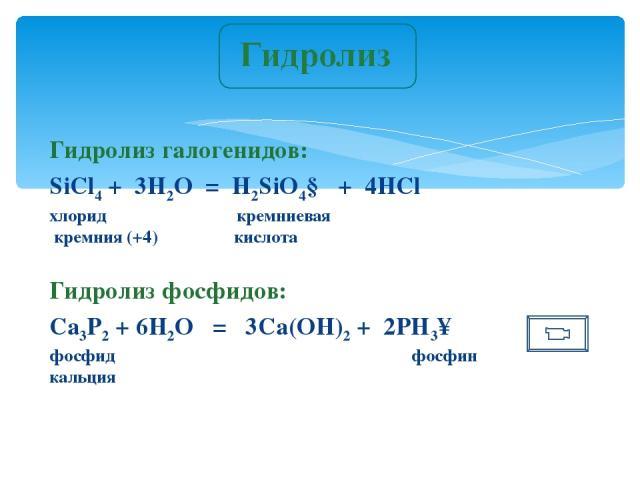 Гидролиз галогенидов: SiCl4 + 3H2O = H2SiO4↓ + 4HСl хлорид кремниевая кремния (+4) кислота Гидролиз фосфидов: Са3P2 + 6H2O = 3Са(OH)2 + 2PH3↑ фосфид фосфин кальция