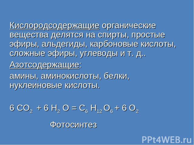 Кислородсодержащие органические вещества делятся на спирты, простые эфиры, альдегиды, карбоновые кислоты, сложные эфиры, углеводы и т. д.. Азотсодержащие: амины, аминокислоты, белки, нуклеиновые кислоты. 6 CO2 + 6 H2 O = C6 H12 О6 + 6 О2 Фотосинтез