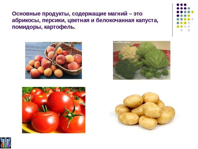 Основные продукты, содержащие магний – это абрикосы, персики, цветная и белокочанная капуста, помидоры, картофель.