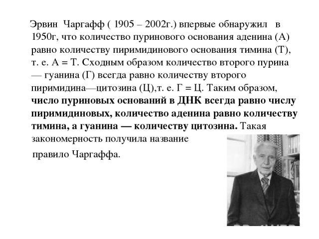 Эрвин Чаргафф ( 1905 – 2002г.) впервые обнаружил в 1950г, что количество пуринового основания аденина (А) равно количеству пиримидинового основания тимина (Т), т. е. А = Т. Сходным образом количество второго пурина — гуанина (Г) всегда равно количес…
