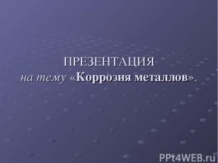 ПРЕЗЕНТАЦИЯ на тему «Коррозия металлов».