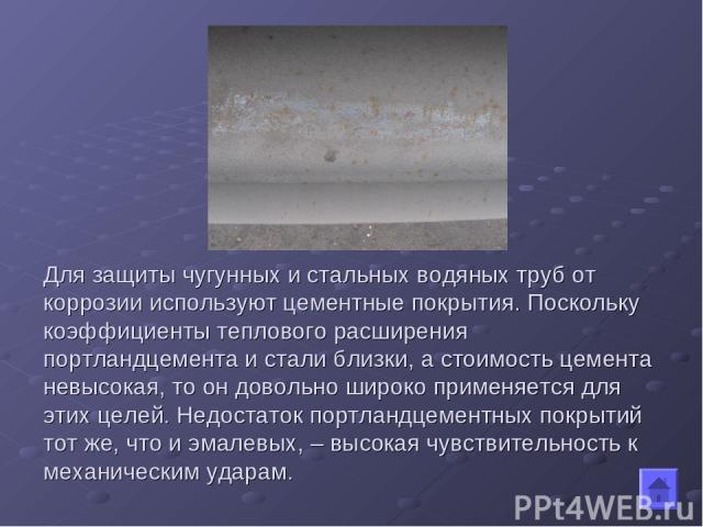Для защиты чугунных и стальных водяных труб от коррозии используют цементные покрытия. Поскольку коэффициенты теплового расширения портландцемента и стали близки, а стоимость цемента невысокая, то он довольно широко применяется для этих целей. Недос…