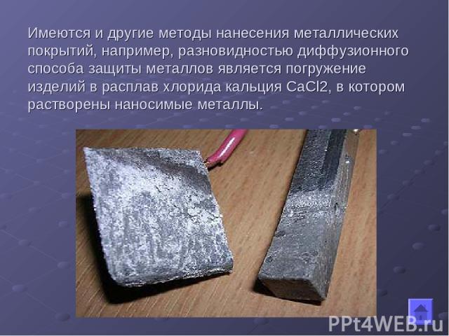 Имеются и другие методы нанесения металлических покрытий, например, разновидностью диффузионного способа защиты металлов является погружение изделий в расплав хлорида кальция CaCl2, в котором растворены наносимые металлы.