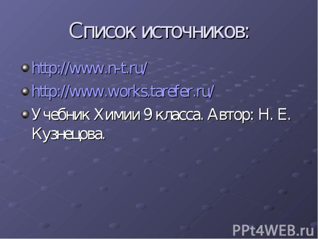 Список источников: http://www.n-t.ru/ http://www.works.tarefer.ru/ Учебник Химии 9 класса. Автор: Н. Е. Кузнецова.