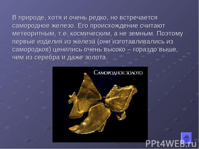 В природе, хотя и очень редко, но встречается самородное железо. Его происхождение считают метеоритным, т.е. космическим, а не земным. Поэтому первые изделия из железа (они изготавливались из самородков) ценились очень высоко – гораздо выше, чем из …