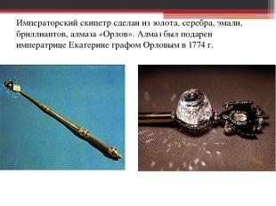 Императорский скипетр сделан из золота, серебра, эмали, бриллиантов, алмаза «Орл