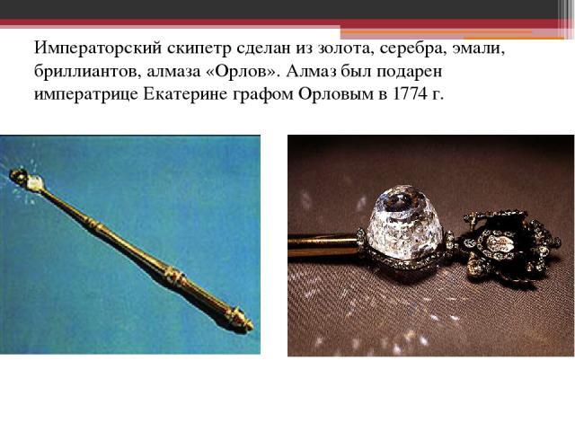 Императорский скипетр сделан из золота, серебра, эмали, бриллиантов, алмаза «Орлов». Алмаз был подарен императрице Екатерине графом Орловым в 1774 г.