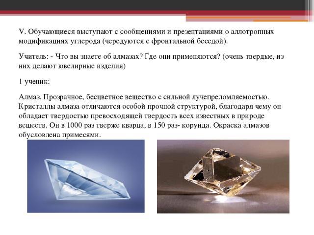 V. Обучающиеся выступают с сообщениями и презентациями о аллотропных модификациях углерода (чередуются с фронтальной беседой). Учитель: - Что вы знаете об алмазах? Где они применяются? (очень твердые, из них делают ювелирные изделия) 1 ученик: Алмаз…