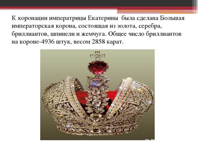 К коронации императрицы Екатерины была сделана Большая императорская корона, состоящая из золота, серебра, бриллиантов, шпинели и жемчуга. Общее число бриллиантов на короне-4936 штук, весом 2858 карат.