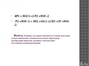 4P0 + 5O2 0 =2 P2 +5O5 -2 P2 +5O5 -2 + 3H2 +1O-2 =2 H3 +1P +5O4 -2 Вывод. Реакци