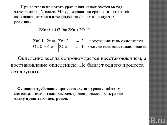 Основное требование при составлении уравнений этим методом: число отданных электронов должно быть равно числу принятых электронов. 2Zn 0 + O2 0= 2Zn +2O -2 Zn0 ─ 2ē = Zn+2 4 2 восстановитель окисляется O2 0 + 4 ē = 2O-2 2 1 окислитель восстанавливае…