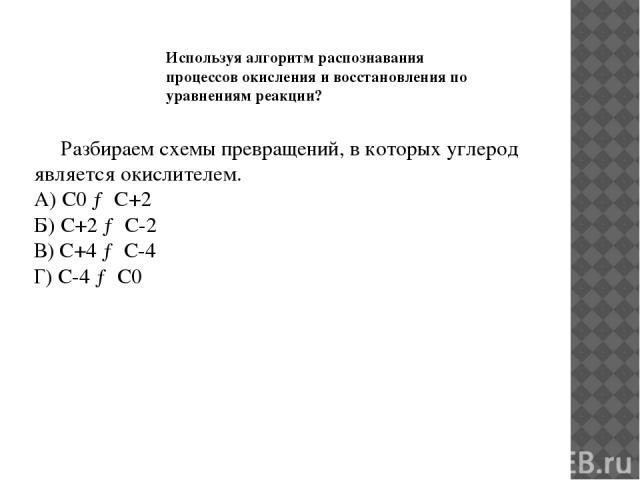 Разбираем схемы превращений, в которых углерод является окислителем. А) С0 → С+2 Б) С+2 → С-2 В) С+4 → С-4 Г) С-4 → С0 Используя алгоритм распознавания процессов окисления и восстановления по уравнениям реакции?