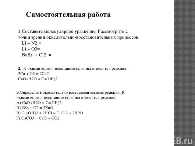 1.Составьте молекулярное уравнение. Рассмотрите с точки зрения окислительно-восстановительных процессов. Li + N2 = Li + O2= NaBr + CI2 = 2. К окислительно -восстановительным относится реакция: 2Са + O2 = 2СаO CaO+H2O = Ca(OH)2 3.Определить окислител…