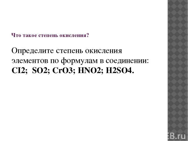 Что такое степень окисления? Определите степень окисления элементов по формулам в соединении: CI2; SO2; CrO3; HNO2; H2SO4.