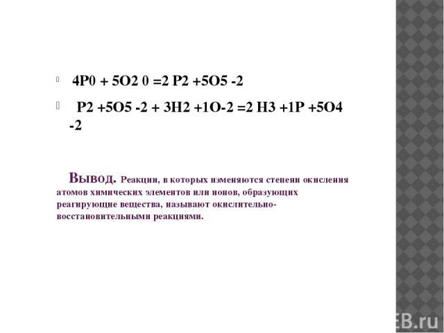 4P0 + 5O2 0 =2 P2 +5O5 -2 P2 +5O5 -2 + 3H2 +1O-2 =2 H3 +1P +5O4 -2 Вывод. Реакции, в которых изменяются степени окисления атомов химических элементов или ионов, образующих реагирующие вещества, называют окислительно-восстановительными реакциями.