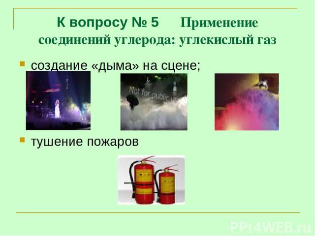 К вопросу № 5 Применение соединений углерода: углекислый газ создание «дыма» на сцене; тушение пожаров