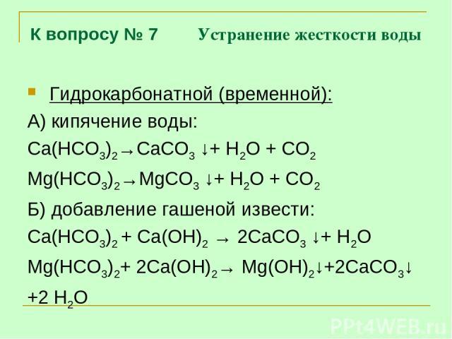 К вопросу № 7 Устранение жесткости воды Гидрокарбонатной (временной): А) кипячение воды: Са(НСО3)2→СаСО3 ↓+ Н2О + СО2 Mg(НСО3)2→MgСО3 ↓+ Н2О + СО2 Б) добавление гашеной извести: Са(НСО3)2 + Са(ОН)2 → 2СаСО3 ↓+ Н2О Mg(НСО3)2+ 2Са(ОН)2→ Mg(ОН)2↓+2СаСО…