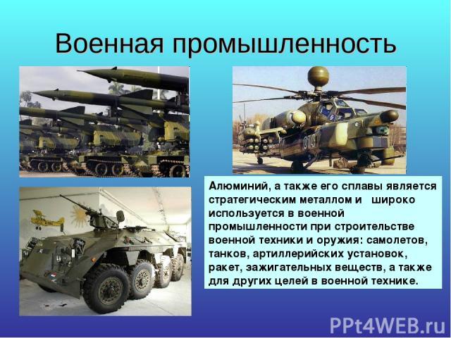 Военная промышленность Алюминий, а также его сплавы является стратегическим металлом и широко используется в военной промышленности при строительстве военной техники и оружия: самолетов, танков, артиллерийских установок, ракет, зажигательных веществ…
