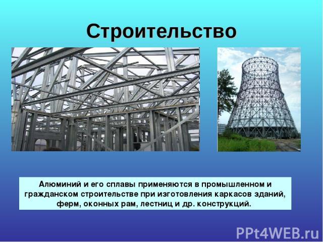 Строительство Алюминий и его сплавы применяются в промышленном и гражданском строительстве при изготовления каркасов зданий, ферм, оконных рам, лестниц и др. конструкций.