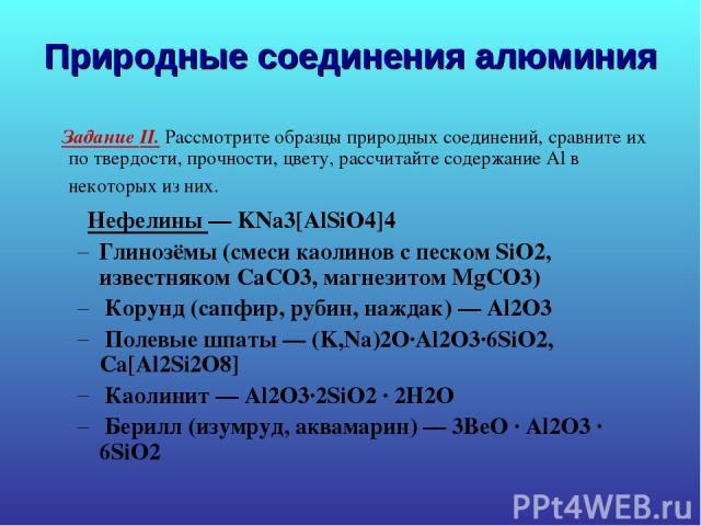 Природные соединения алюминия Задание II. Рассмотрите образцы природных соединений, сравните их по твердости, прочности, цвету, рассчитайте содержание Al в некоторых из них. Нефелины— KNa3[AlSiO4]4 Глинозёмы (смеси каолинов с песком SiO2, известняк…