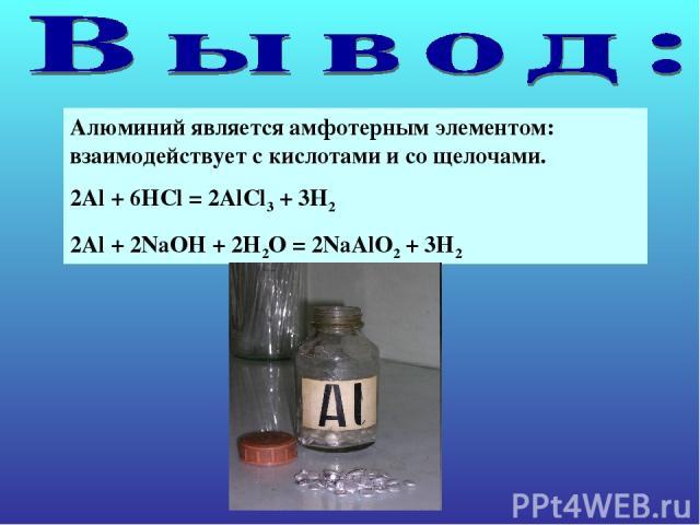 Алюминий является амфотерным элементом: взаимодействует с кислотами и со щелочами. 2Al + 6HCl = 2AlCl3 + 3H2 2Al + 2NaOH + 2H2O = 2NaAlO2 + 3H2