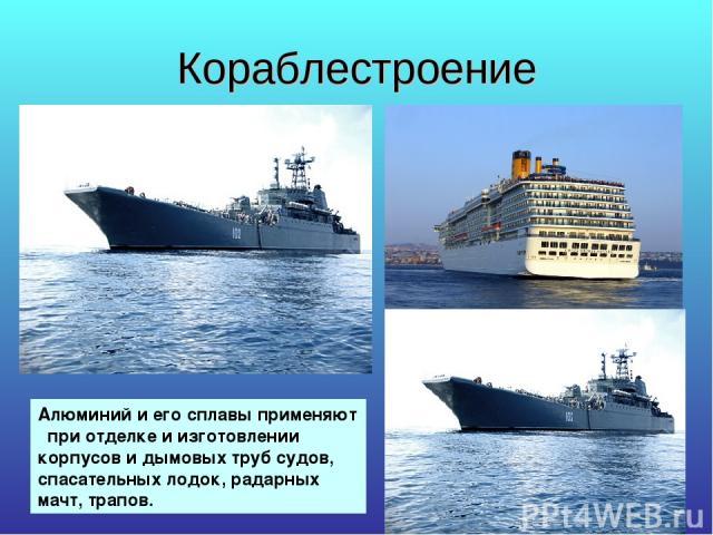 Кораблестроение Алюминий и его сплавы применяют при отделке и изготовлении корпусов и дымовых труб судов, спасательных лодок, радарных мачт, трапов.