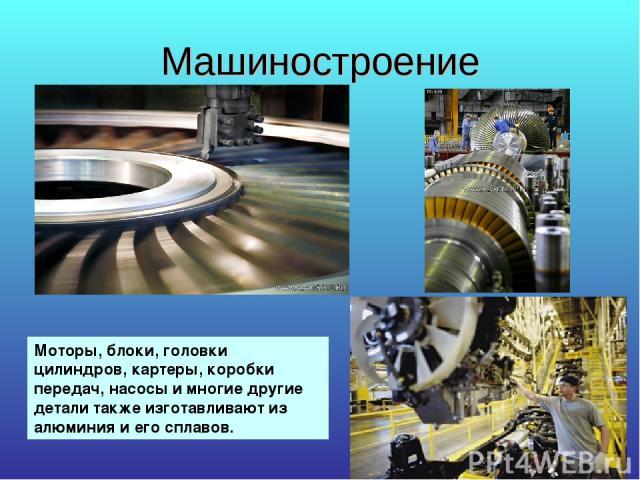 Машиностроение Моторы, блоки, головки цилиндров, картеры, коробки передач, насосы и многие другие детали также изготавливают из алюминия и его сплавов.