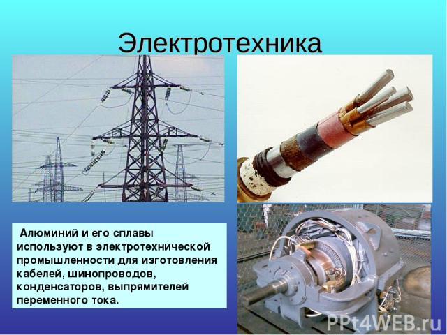 Электротехника Алюминий и его сплавы используют в электротехнической промышленности для изготовления кабелей, шинопроводов, конденсаторов, выпрямителей переменного тока.