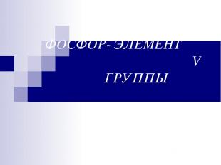 ФОСФОР- ЭЛЕМЕНТ V ГРУППЫ