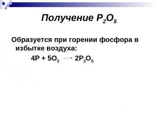 Получение P2O5 Образуется при горении фосфора в избытке воздуха: 4Р + 5О2 2Р2О5