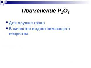 Применение P2O5 Для осушки газов В качестве водоотнимающего вещества