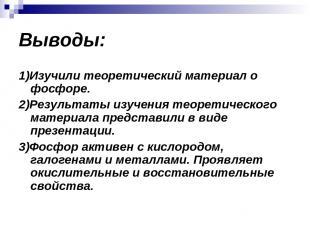 Выводы: 1)Изучили теоретический материал о фосфоре. 2)Результаты изучения теорет