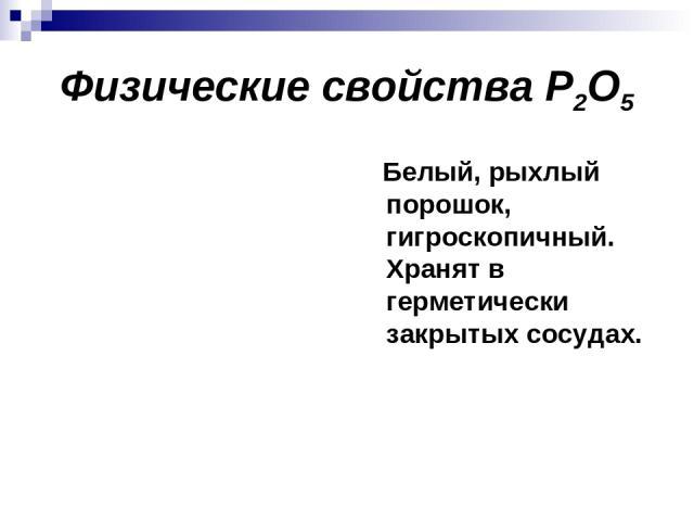 Физические свойства P2O5 Белый, рыхлый порошок, гигроскопичный. Хранят в герметически закрытых сосудах.