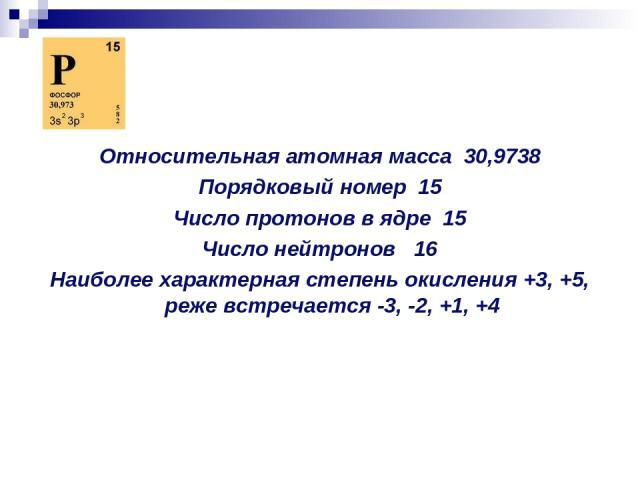 Относительная атомная масса 30,9738 Порядковый номер 15 Число протонов в ядре 15 Число нейтронов 16 Наиболее характерная степень окисления +3, +5, реже встречается -3, -2, +1, +4