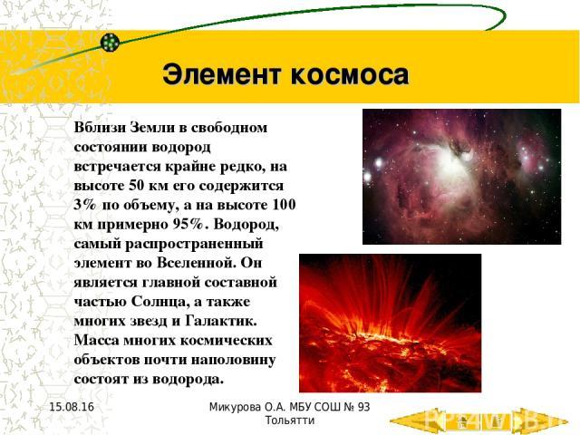 Элемент космоса Вблизи Земли в свободном состоянии водород встречается крайне редко, на высоте 50 км его содержится 3% по объему, а на высоте 100 км примерно 95%. Водород, самый распространенный элемент во Вселенной. Он является главной составной ча…