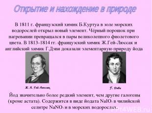 В 1811 г. французский химик Б.Куртуа в золе морских водорослей открыл новый элем