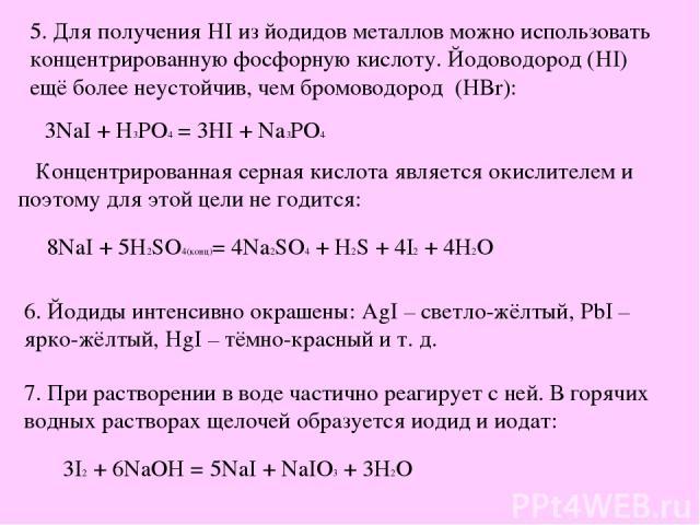 5. Для получения HI из йодидов металлов можно использовать концентрированную фосфорную кислоту. Йодоводород (HI) ещё более неустойчив, чем бромоводород (HBr): 3NaI + H3PO4 = 3HI + Na3PO4 Концентрированная серная кислота является окислителем и поэтом…