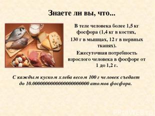 Знаете ли вы, что... В теле человека более 1,5 кг фосфора (1,4 кг в костях, 130