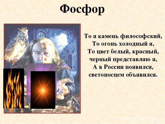 Фосфор То я камень философский, То огонь холодный я, То цвет белый, красный, черный представляю я, А в России появился, светоносцем объявился.