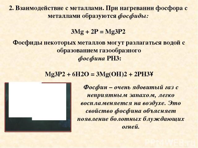 2. Взаимодействие с металлами. При нагревании фосфора с металлами образуются фосфиды: 3Mg + 2P = Mg3P2 Фосфиды некоторых металлов могут разлагаться водой с образованием газообразного фосфина PH3: Mg3P2 + 6H2O = 3Mg(OH)2 + 2PH3↑ Фосфин – очень ядовит…