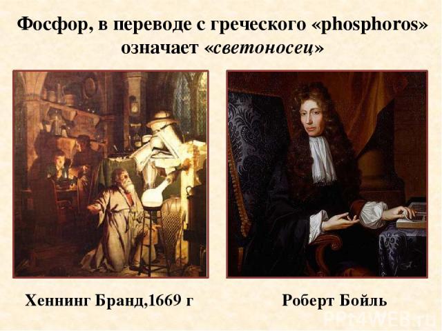 Хеннинг Бранд,1669 г Роберт Бойль Фосфор, в переводе с греческого «phosphoros» означает «светоносец»