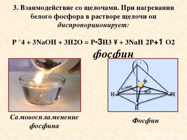 3. Взаимодействие со щелочами. При нагревании белого фосфора в растворе щелочи он диспропорционирует: P °4 + 3NaOH + 3H2O = P-3H3 ↑ + 3NaH 2P+1 O2 фосфин Самовоспламенение фосфина Фосфин