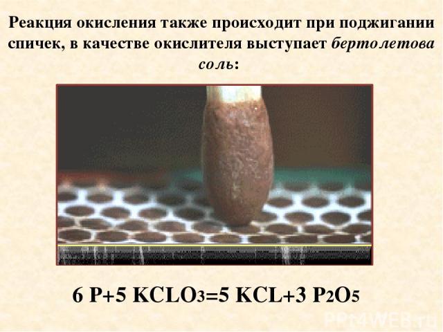 Реакция окисления также происходит при поджигании спичек, в качестве окислителя выступает бертолетова соль: 6 P+5 KCLO3=5 KCL+3 P2O5