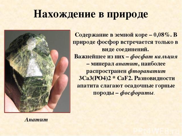 Нахождение в природе Содержание в земной коре – 0,08%. В природе фосфор встречается только в виде соединений. Важнейшее из них – фосфат кальция – минерал апатит, наиболее распространен фторапатит 3Ca3(PO4)2 * CаF2. Разновидности апатита слагают оса…