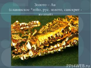 Золото – Au (славянское *zolto, рус. золото, санскрит - желтый)