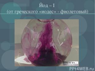 Йод – I (от греческого «иодес» - фиолетовый)